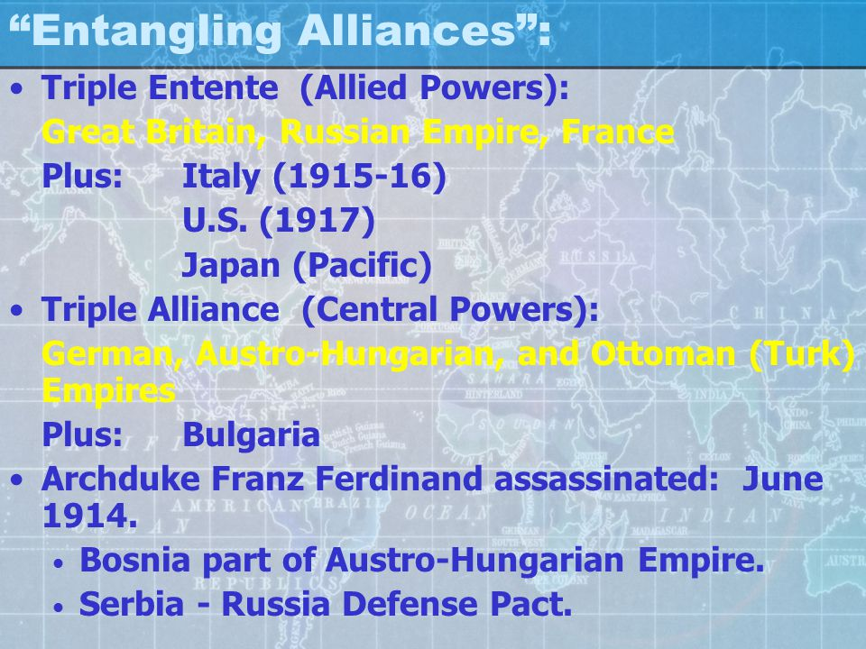 Entangling Alliances : Triple Entente (Allied Powers): Great Britain, Russian Empire, France Plus: Italy (1915-16) U.S.