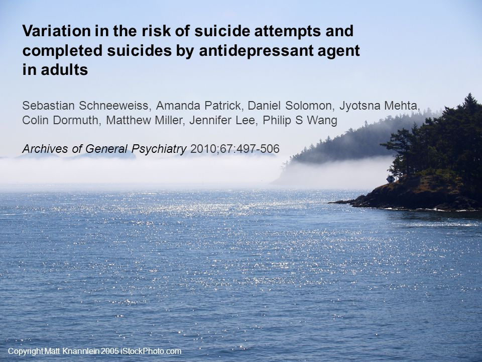 Copyright Matt Knannlein 2005 iStockPhoto.com Variation in the risk of suicide attempts and completed suicides by antidepressant agent in adults Sebas