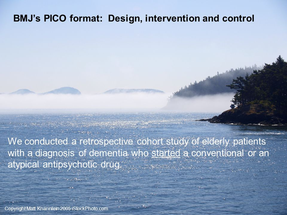 Copyright Matt Knannlein 2005 iStockPhoto.com BMJ's PICO format: Participants and setting We followed 37,241 patients 65 years or older who started an antipsychotic drug between 1996 and 2004 and were residents of British Columbia.