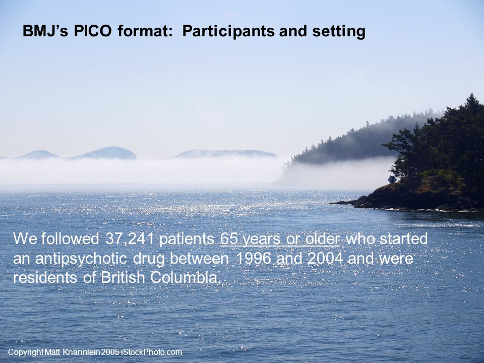 Copyright Matt Knannlein 2005 iStockPhoto.com BMJ's PICO format: Outcomes and their timing We compared the 180-day all-cause mortality rate for patients who started conventional versus atypical antipsychotic drugs.