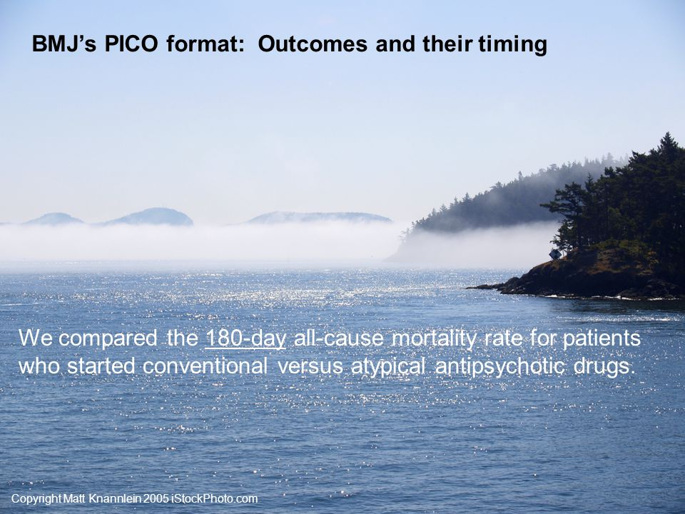Copyright Matt Knannlein 2005 iStockPhoto.com BMJ's PICO format: Results and role of chance Of the 24,359 (control cohort) patients who started an atypical antipsychotic drug, 9.6% died by 180 days.