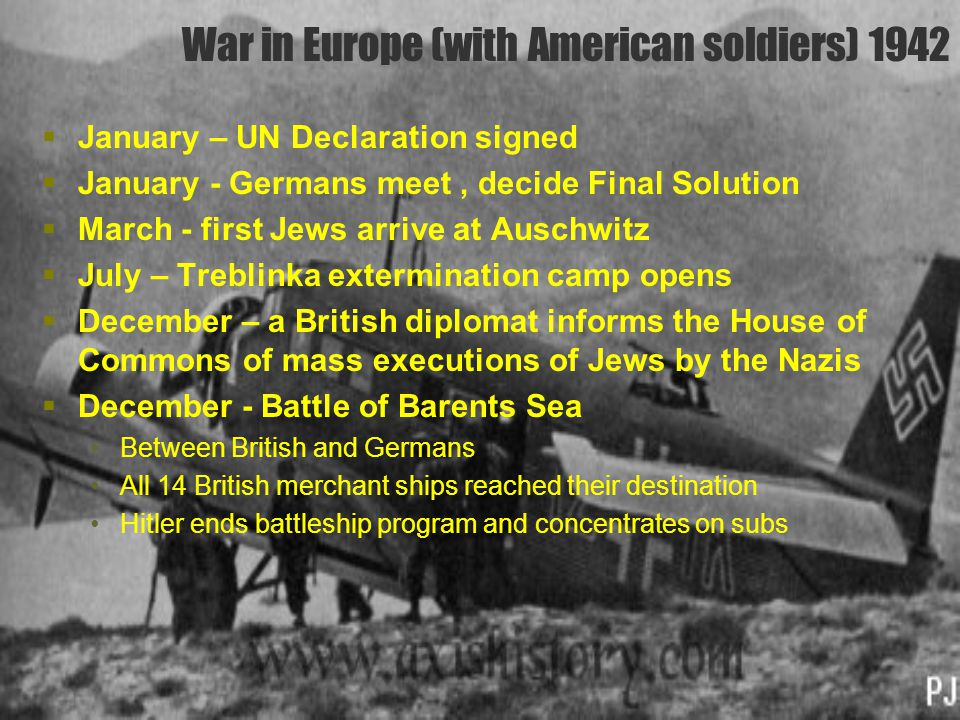 War in Europe (with American soldiers) 1942  January – UN Declaration signed  January - Germans meet, decide Final Solution  March - first Jews arr