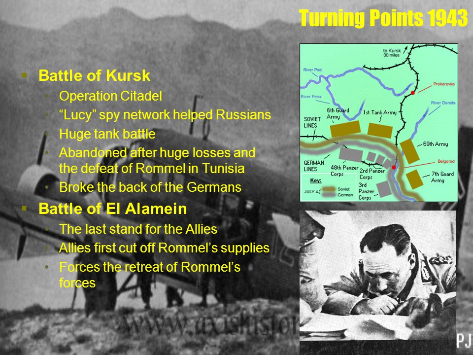 Turning Points 1943  Battle of Kursk Operation Citadel Lucy spy network helped Russians Huge tank battle Abandoned after huge losses and the defeat of Rommel in Tunisia Broke the back of the Germans  Battle of El Alamein The last stand for the Allies Allies first cut off Rommel's supplies Forces the retreat of Rommel's forces