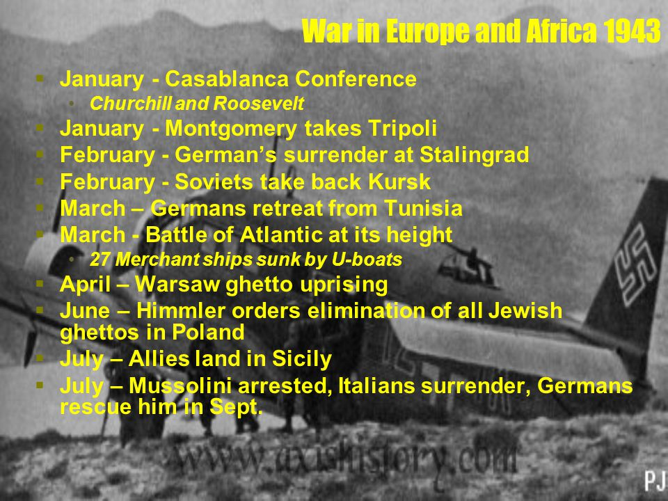War in Europe and Africa 1943  January - Casablanca Conference Churchill and Roosevelt  January - Montgomery takes Tripoli  February - German's sur