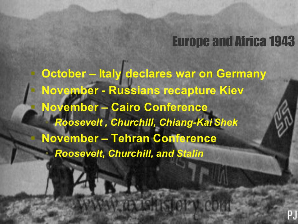 Europe and Africa 1943  October – Italy declares war on Germany  November - Russians recapture Kiev  November – Cairo Conference Roosevelt, Churchi