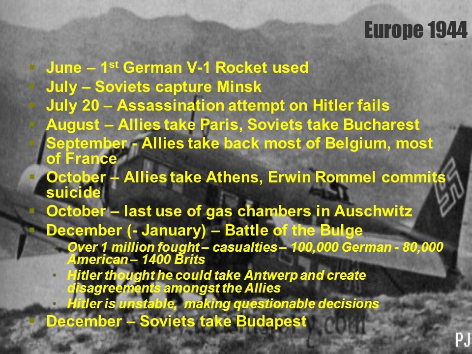 Europe 1944  June – 1 st German V-1 Rocket used  July – Soviets capture Minsk  July 20 – Assassination attempt on Hitler fails  August – Allies ta