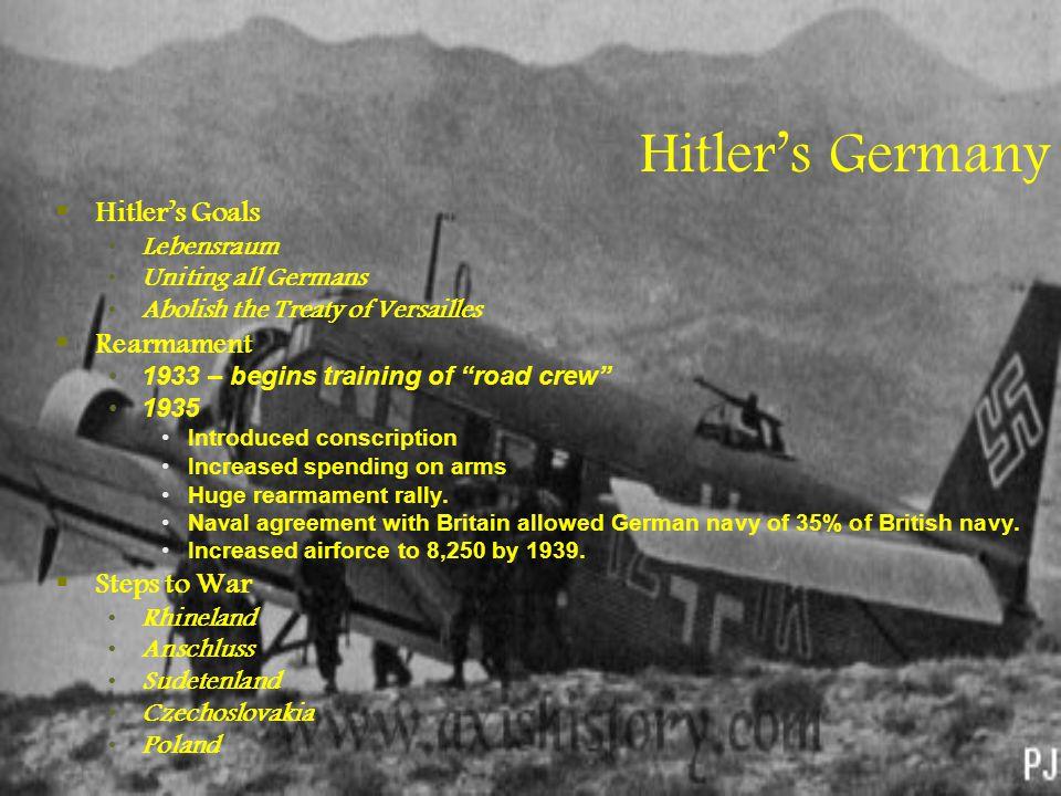 "Hitler's Germany  Hitler's Goals Lebensraum Uniting all Germans Abolish the Treaty of Versailles  Rearmament 1933 – begins training of ""road crew"" 1"