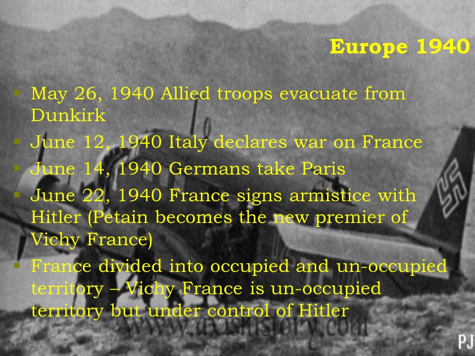 Europe 1940  May 26, 1940 Allied troops evacuate from Dunkirk  June 12, 1940 Italy declares war on France  June 14, 1940 Germans take Paris  June 22, 1940 France signs armistice with Hitler (Petain becomes the new premier of Vichy France)  France divided into occupied and un-occupied territory – Vichy France is un-occupied territory but under control of Hitler