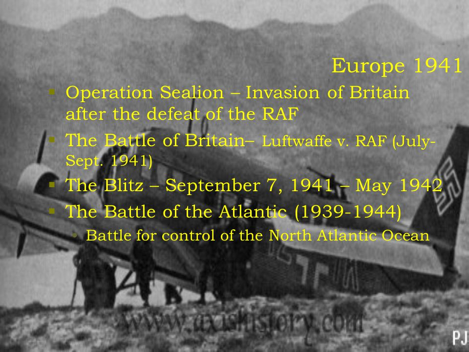 Europe 1941  Operation Sealion – Invasion of Britain after the defeat of the RAF  The Battle of Britain– Luftwaffe v. RAF (July- Sept. 1941)  The B