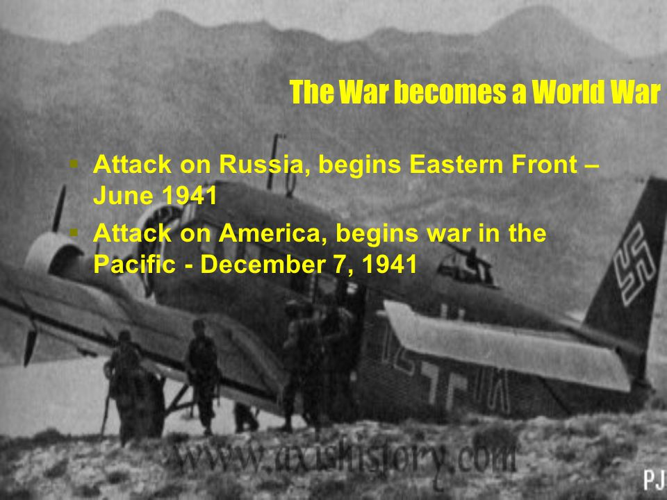 The War becomes a World War  Attack on Russia, begins Eastern Front – June 1941  Attack on America, begins war in the Pacific - December 7, 1941