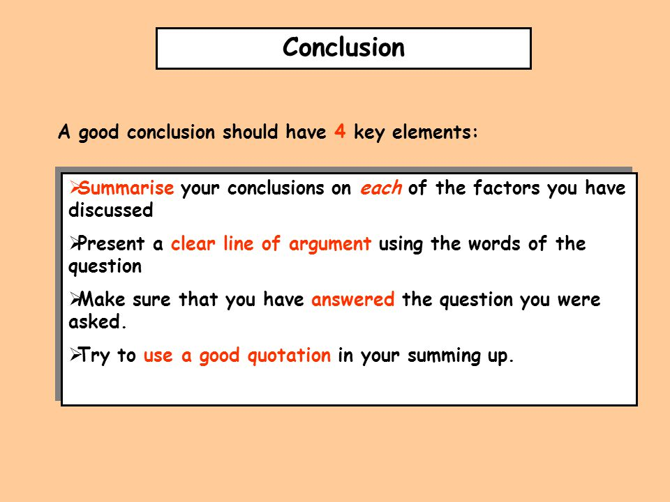 Conclusion A good conclusion should have 4 key elements:  Summarise your conclusions on each of the factors you have discussed  Present a clear line of argument using the words of the question  Make sure that you have answered the question you were asked.