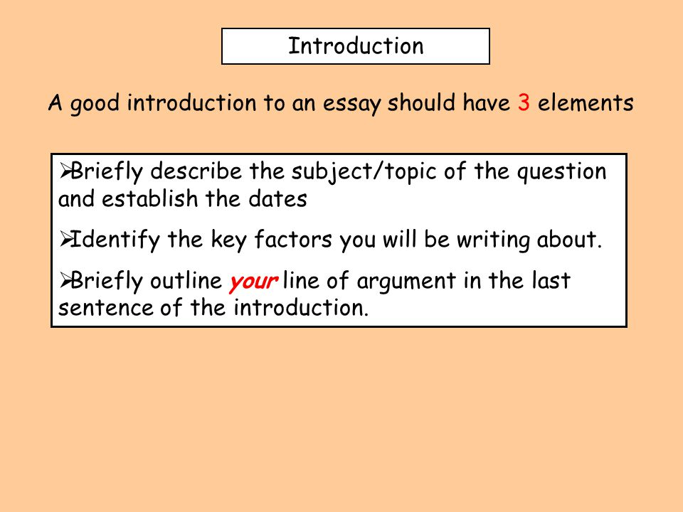 Introduction A good introduction to an essay should have 3 elements  Briefly describe the subject/topic of the question and establish the dates  Identify the key factors you will be writing about.