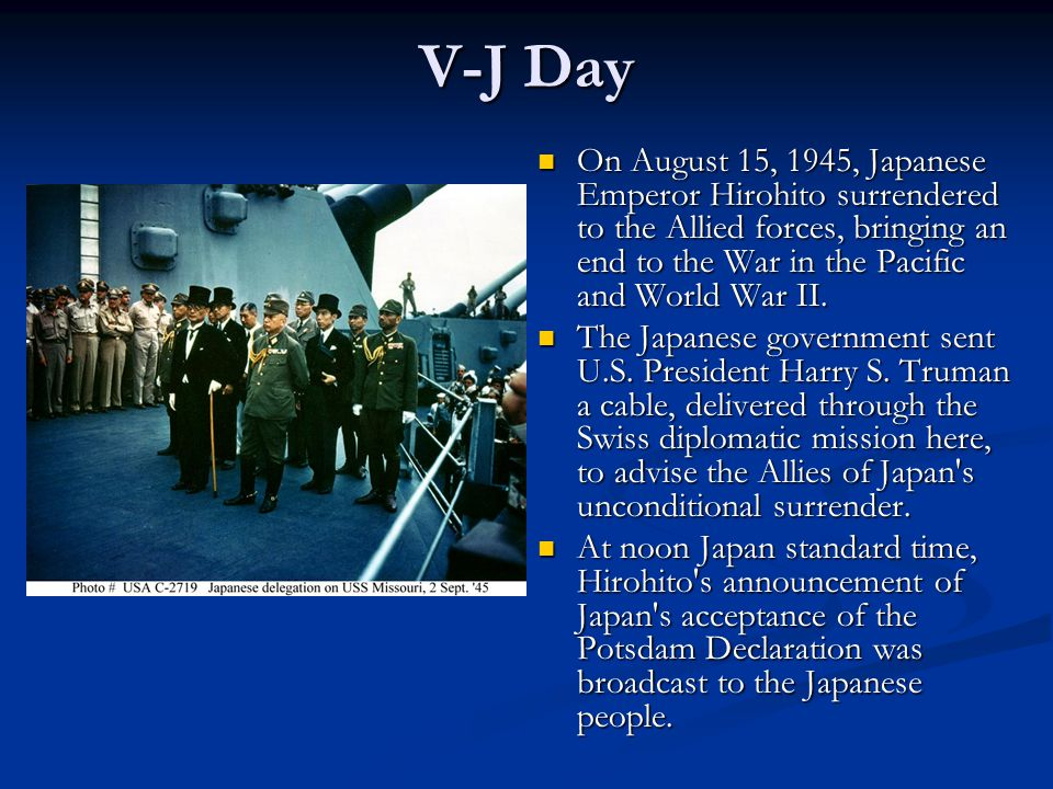 V-J Day On August 15, 1945, Japanese Emperor Hirohito surrendered to the Allied forces, bringing an end to the War in the Pacific and World War II.
