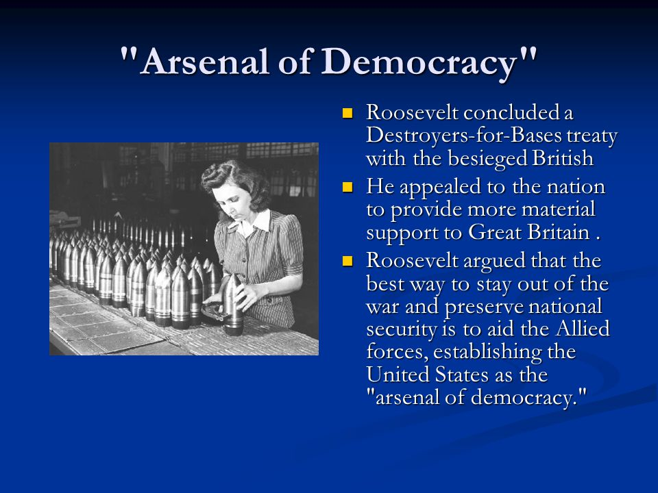 Arsenal of Democracy Roosevelt concluded a Destroyers-for-Bases treaty with the besieged British He appealed to the nation to provide more material support to Great Britain.