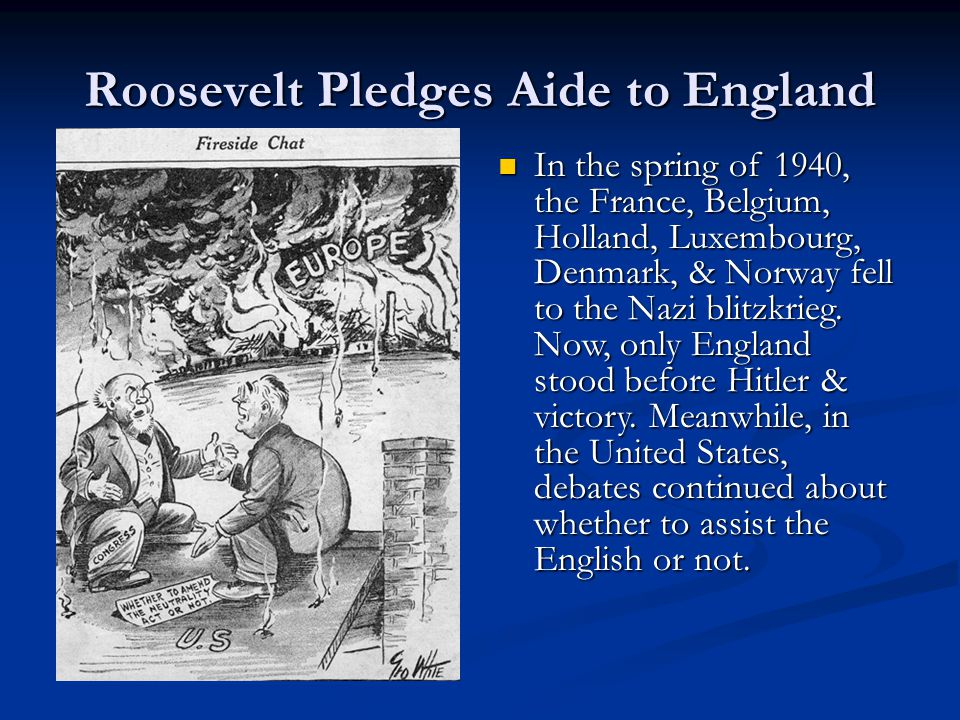 Roosevelt Pledges Aide to England In the spring of 1940, the France, Belgium, Holland, Luxembourg, Denmark, & Norway fell to the Nazi blitzkrieg. Now,