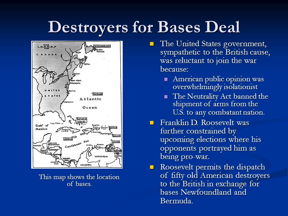 Destroyers for Bases Deal The United States government, sympathetic to the British cause, was reluctant to join the war because: The United States government, sympathetic to the British cause, was reluctant to join the war because: American public opinion was overwhelmingly isolationist American public opinion was overwhelmingly isolationist The Neutrality Act banned the shipment of arms from the U.S.