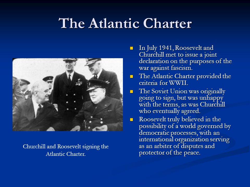 The Atlantic Charter In July 1941, Roosevelt and Churchill met to issue a joint declaration on the purposes of the war against fascism. The Atlantic C