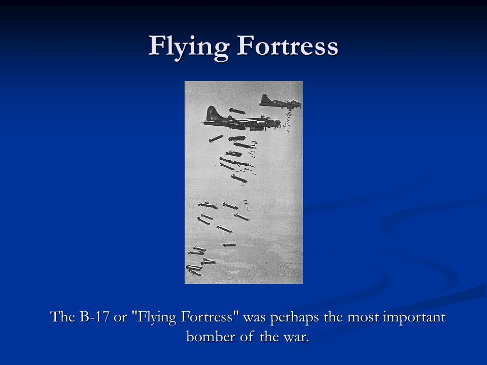 Flying Fortress The B-17 or Flying Fortress was perhaps the most important bomber of the war.