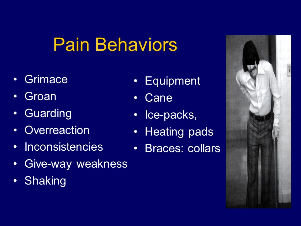 Pain Behaviors Grimace Groan Guarding Overreaction Inconsistencies Give-way weakness Shaking Equipment Cane Ice-packs, Heating pads Braces: collars