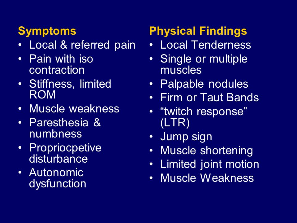Symptoms Local & referred pain Pain with iso contraction Stiffness, limited ROM Muscle weakness Paresthesia & numbness Propriocpetive disturbance Autonomic dysfunction Physical Findings Local Tenderness Single or multiple muscles Palpable nodules Firm or Taut Bands twitch response (LTR) Jump sign Muscle shortening Limited joint motion Muscle Weakness