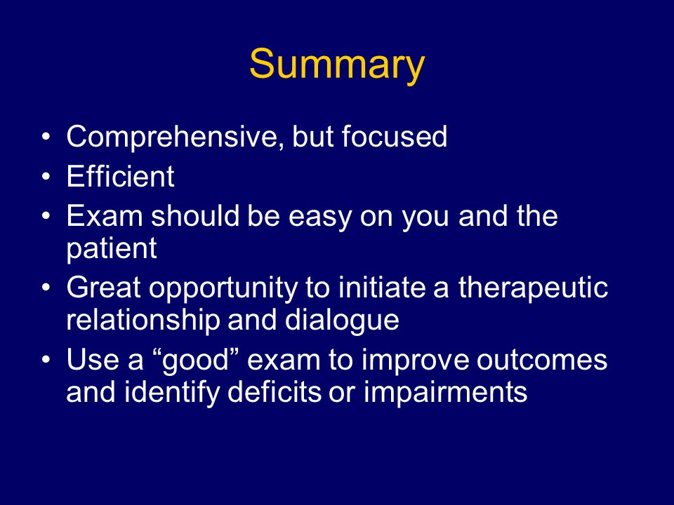 Summary Comprehensive, but focused Efficient Exam should be easy on you and the patient Great opportunity to initiate a therapeutic relationship and dialogue Use a good exam to improve outcomes and identify deficits or impairments