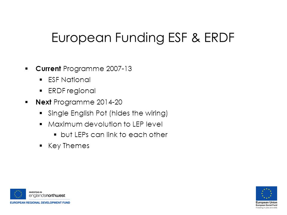European Funding ESF & ERDF  Current Programme 2007-13  ESF National  ERDF regional  Next Programme 2014-20  Single English Pot (hides the wiring)  Maximum devolution to LEP level  but LEPs can link to each other  Key Themes  Current Programme 2007-13  ESF National  ERDF regional  Next Programme 2014-20  Single English Pot (hides the wiring)  Maximum devolution to LEP level  but LEPs can link to each other  Key Themes