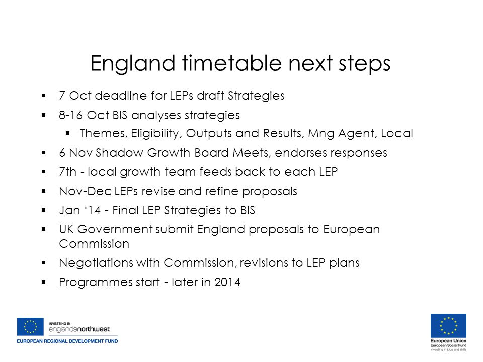 England timetable next steps  7 Oct deadline for LEPs draft Strategies  8-16 Oct BIS analyses strategies  Themes, Eligibility, Outputs and Results, Mng Agent, Local  6 Nov Shadow Growth Board Meets, endorses responses  7th - local growth team feeds back to each LEP  Nov-Dec LEPs revise and refine proposals  Jan '14 - Final LEP Strategies to BIS  UK Government submit England proposals to European Commission  Negotiations with Commission, revisions to LEP plans  Programmes start - later in 2014  7 Oct deadline for LEPs draft Strategies  8-16 Oct BIS analyses strategies  Themes, Eligibility, Outputs and Results, Mng Agent, Local  6 Nov Shadow Growth Board Meets, endorses responses  7th - local growth team feeds back to each LEP  Nov-Dec LEPs revise and refine proposals  Jan '14 - Final LEP Strategies to BIS  UK Government submit England proposals to European Commission  Negotiations with Commission, revisions to LEP plans  Programmes start - later in 2014