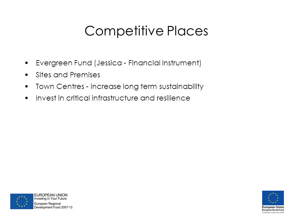 Competitive Places  Evergreen Fund (Jessica - Financial Instrument)  Sites and Premises  Town Centres - increase long term sustainability  Invest in critical infrastructure and resilience  Evergreen Fund (Jessica - Financial Instrument)  Sites and Premises  Town Centres - increase long term sustainability  Invest in critical infrastructure and resilience