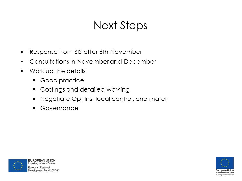 Next Steps  Response from BIS after 6th November  Consultations in November and December  Work up the details  Good practice  Costings and detailed working  Negotiate Opt Ins, local control, and match  Governance  Response from BIS after 6th November  Consultations in November and December  Work up the details  Good practice  Costings and detailed working  Negotiate Opt Ins, local control, and match  Governance