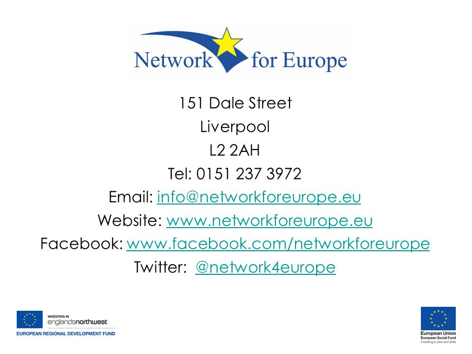 151 Dale Street Liverpool L2 2AH Tel: 0151 237 3972 Email: info@networkforeurope.euinfo@networkforeurope.eu Website: www.networkforeurope.euwww.networkforeurope.eu Facebook: www.facebook.com/networkforeuropewww.facebook.com/networkforeurope Twitter: @network4europe@network4europe 151 Dale Street Liverpool L2 2AH Tel: 0151 237 3972 Email: info@networkforeurope.euinfo@networkforeurope.eu Website: www.networkforeurope.euwww.networkforeurope.eu Facebook: www.facebook.com/networkforeuropewww.facebook.com/networkforeurope Twitter: @network4europe@network4europe