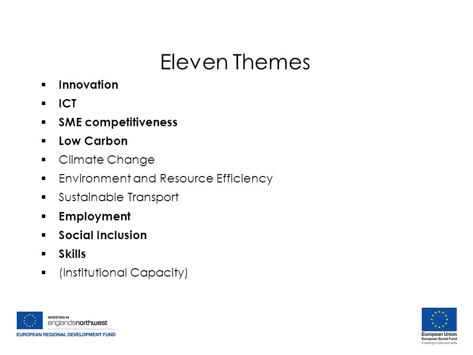 Eleven Themes  Innovation  ICT  SME competitiveness  Low Carbon  Climate Change  Environment and Resource Efficiency  Sustainable Transport  Employment  Social Inclusion  Skills  (Institutional Capacity)  Innovation  ICT  SME competitiveness  Low Carbon  Climate Change  Environment and Resource Efficiency  Sustainable Transport  Employment  Social Inclusion  Skills  (Institutional Capacity)