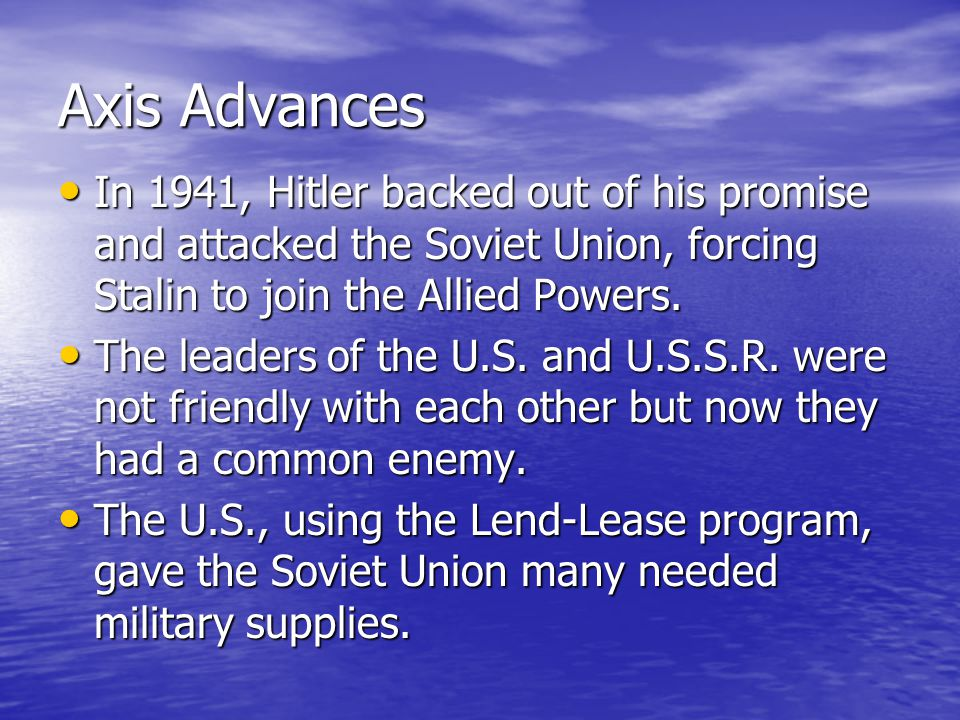 Axis Advances In 1941, Hitler backed out of his promise and attacked the Soviet Union, forcing Stalin to join the Allied Powers. In 1941, Hitler backe