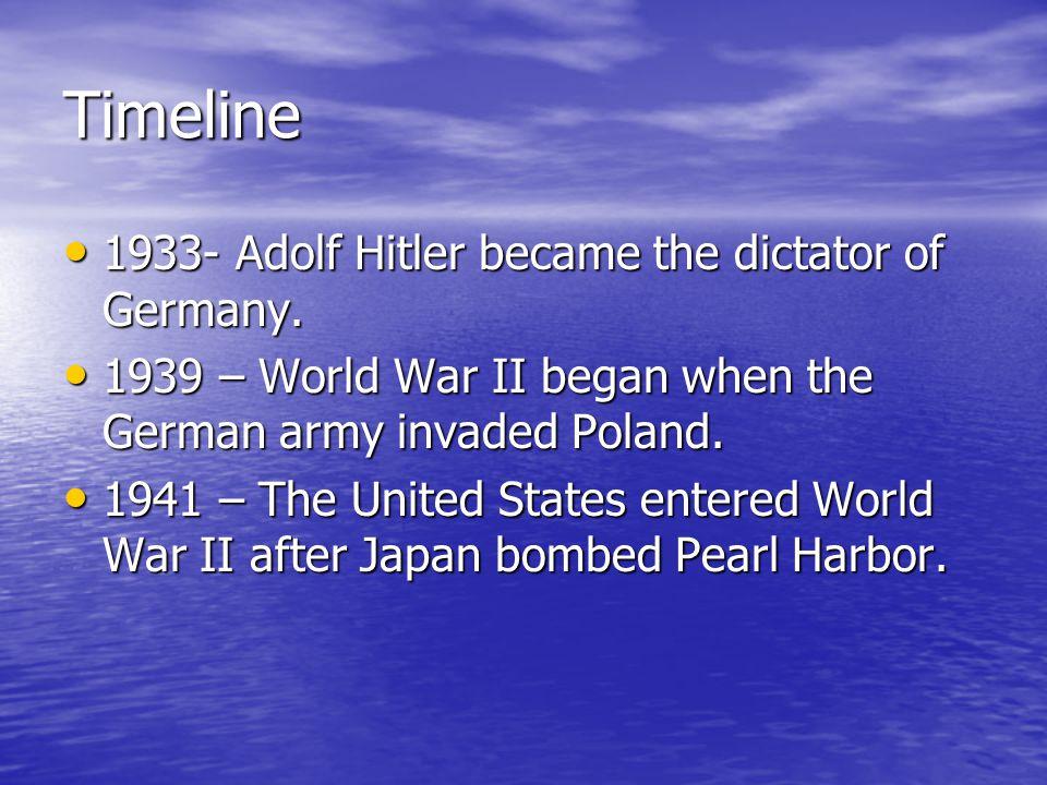 Timeline 1933- Adolf Hitler became the dictator of Germany. 1933- Adolf Hitler became the dictator of Germany. 1939 – World War II began when the Germ