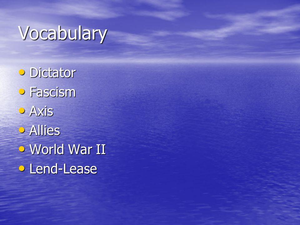 Vocabulary Dictator Dictator Fascism Fascism Axis Axis Allies Allies World War II World War II Lend-Lease Lend-Lease
