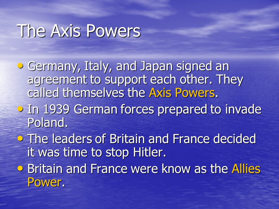 The Axis Powers Germany, Italy, and Japan signed an agreement to support each other. They called themselves the Axis Powers. Germany, Italy, and Japan