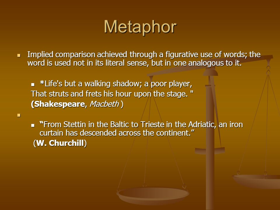 Metaphor Implied comparison achieved through a figurative use of words; the word is used not in its literal sense, but in one analogous to it.