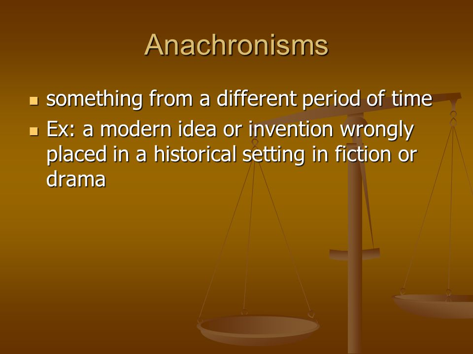 Anachronisms something from a different period of time something from a different period of time Ex: a modern idea or invention wrongly placed in a historical setting in fiction or drama Ex: a modern idea or invention wrongly placed in a historical setting in fiction or drama