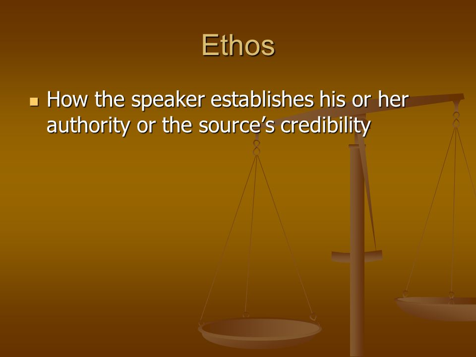 Ethos How the speaker establishes his or her authority or the source's credibility How the speaker establishes his or her authority or the source's credibility
