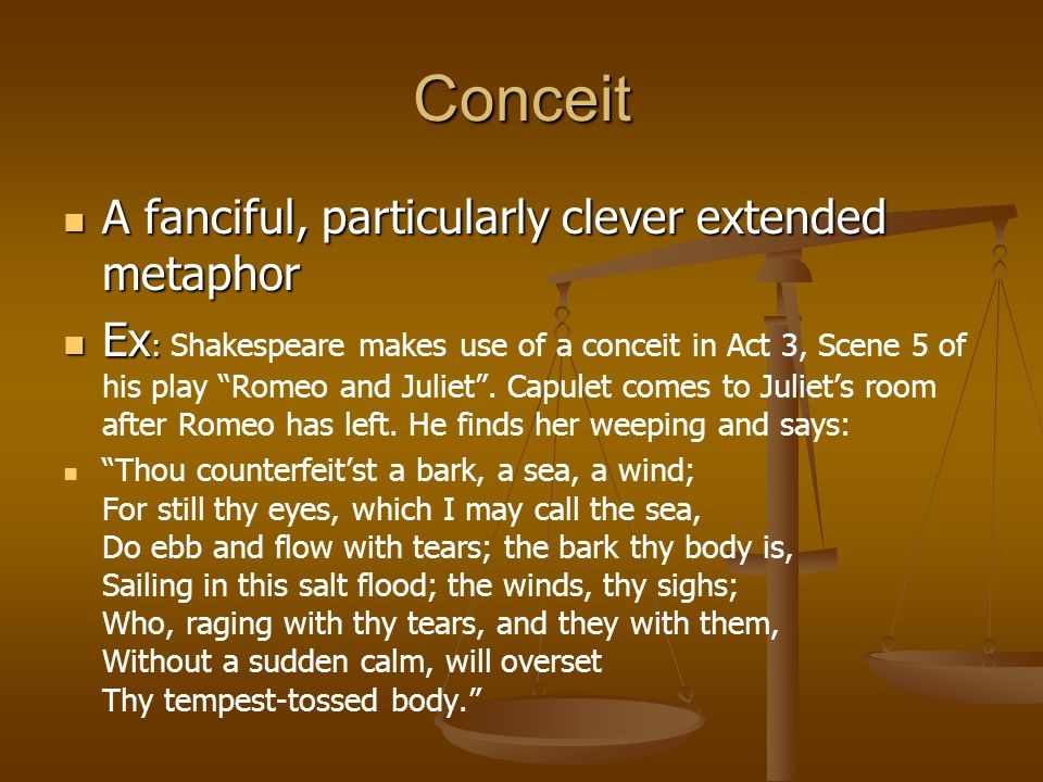 Conceit A fanciful, particularly clever extended metaphor A fanciful, particularly clever extended metaphor Ex : Ex : Shakespeare makes use of a conceit in Act 3, Scene 5 of his play Romeo and Juliet .