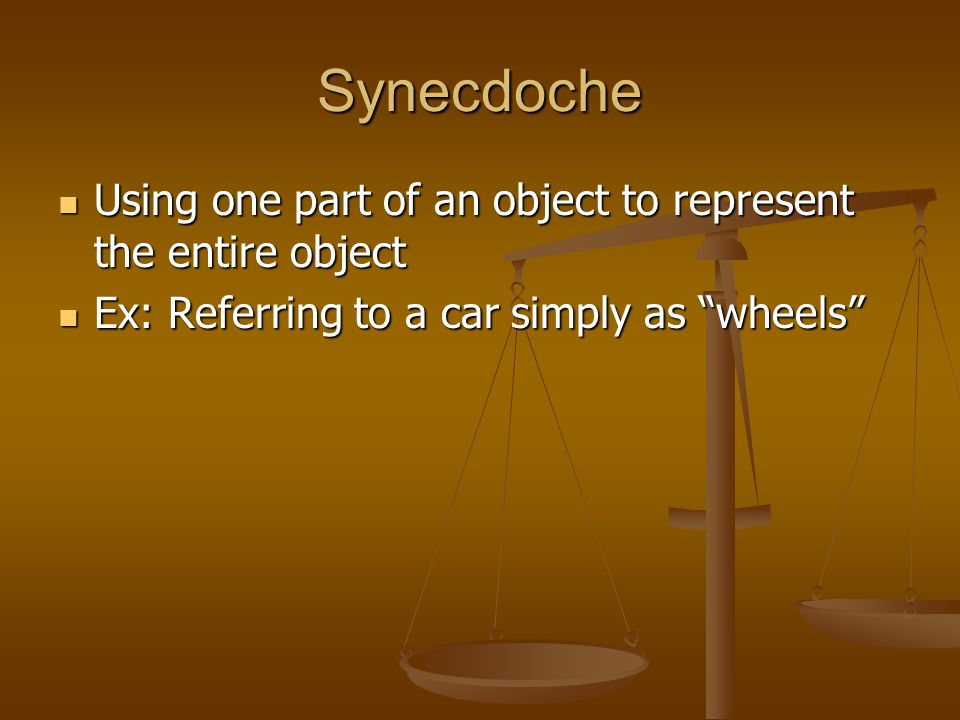 Synecdoche Using one part of an object to represent the entire object Using one part of an object to represent the entire object Ex: Referring to a car simply as wheels Ex: Referring to a car simply as wheels