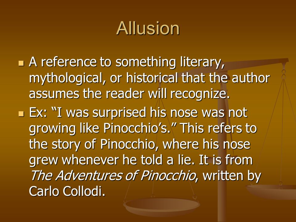Allusion A reference to something literary, mythological, or historical that the author assumes the reader will recognize.