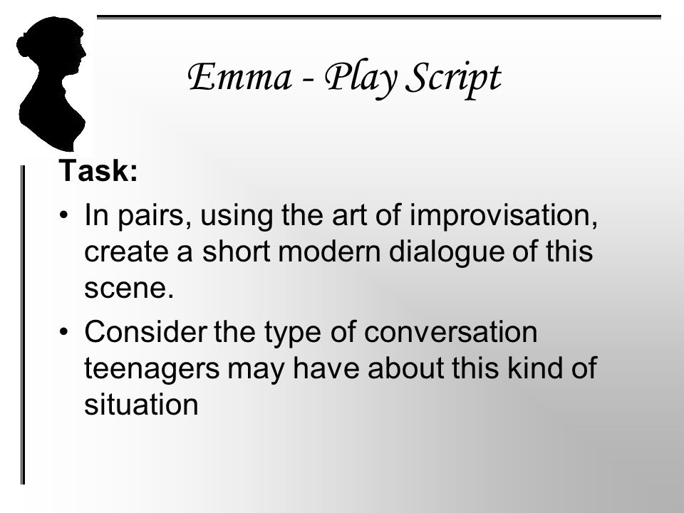 Emma - Play Script Task: In pairs, using the art of improvisation, create a short modern dialogue of this scene.