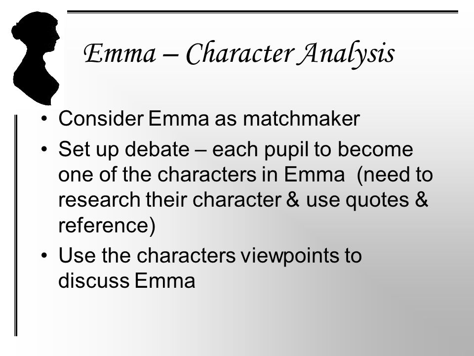 Emma – Character Analysis Consider Emma as matchmaker Set up debate – each pupil to become one of the characters in Emma (need to research their character & use quotes & reference) Use the characters viewpoints to discuss Emma