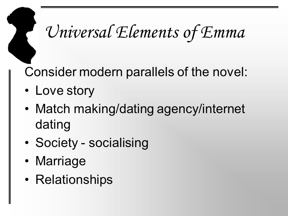 Universal Elements of Emma Consider modern parallels of the novel: Love story Match making/dating agency/internet dating Society - socialising Marriage Relationships