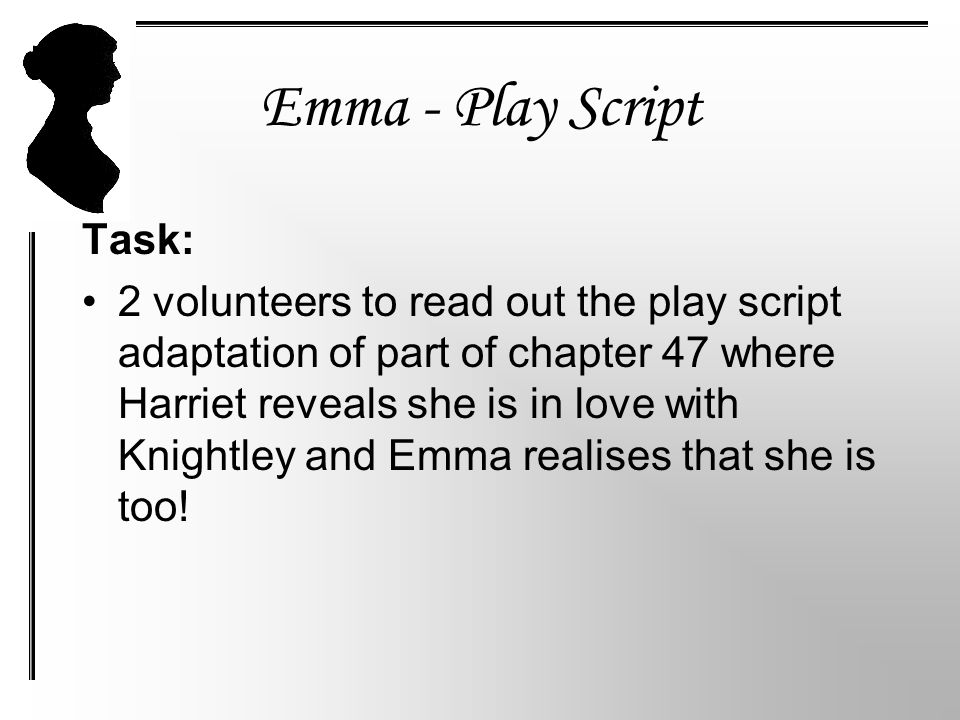 Emma - Play Script Task: 2 volunteers to read out the play script adaptation of part of chapter 47 where Harriet reveals she is in love with Knightley and Emma realises that she is too!