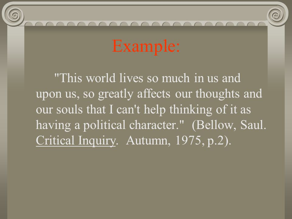 Example: This world lives so much in us and upon us, so greatly affects our thoughts and our souls that I can t help thinking of it as having a political character. (Bellow, Saul.