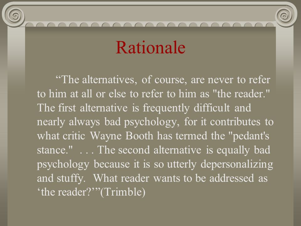 Rationale The alternatives, of course, are never to refer to him at all or else to refer to him as the reader. The first alternative is frequently difficult and nearly always bad psychology, for it contributes to what critic Wayne Booth has termed the pedant s stance. ...
