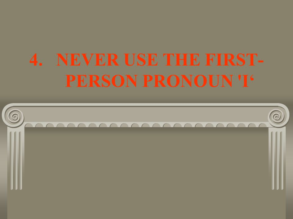 4.NEVER USE THE FIRST- PERSON PRONOUN I'