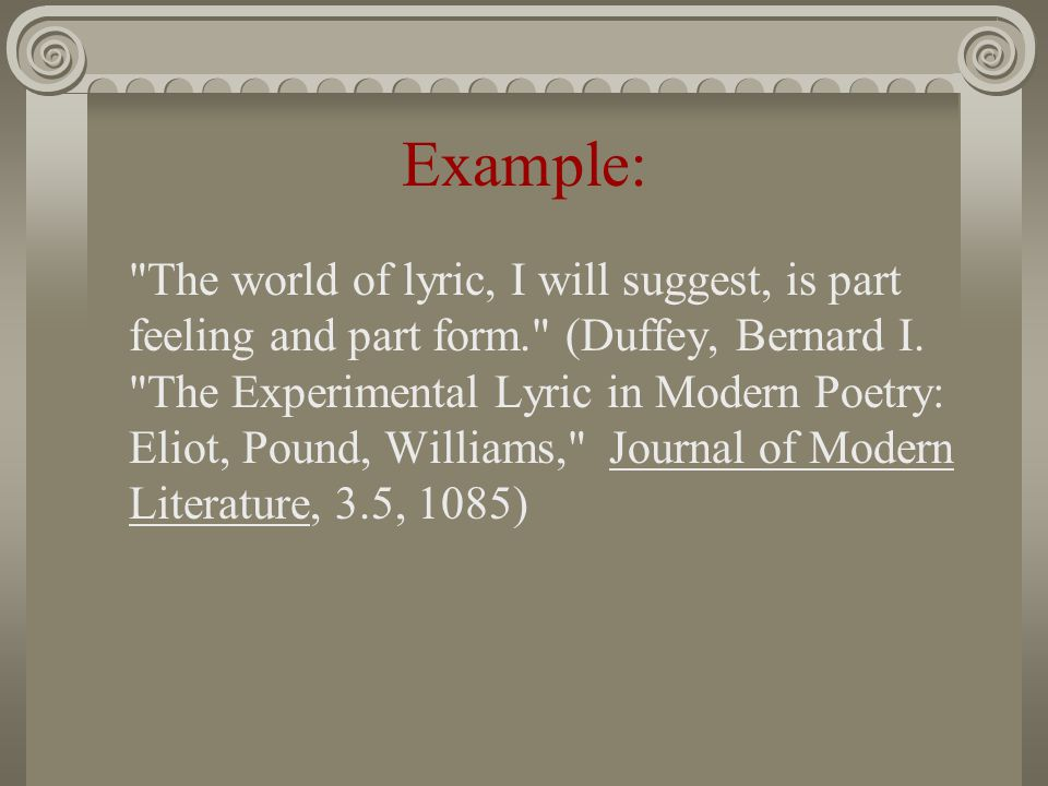 Example: The world of lyric, I will suggest, is part feeling and part form. (Duffey, Bernard I.
