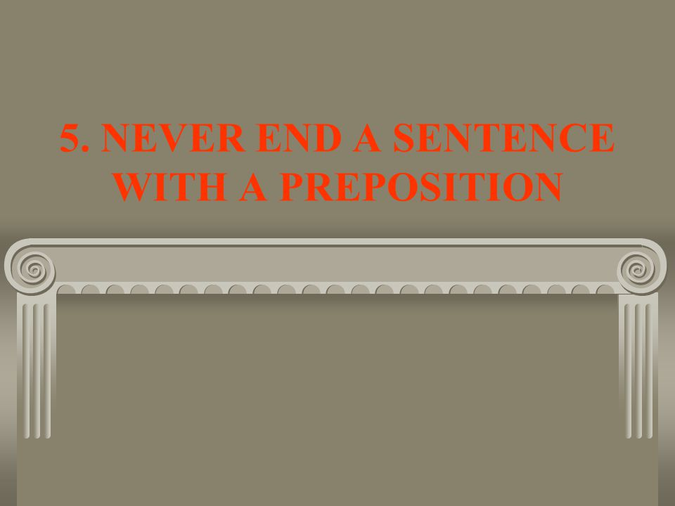 5. NEVER END A SENTENCE WITH A PREPOSITION
